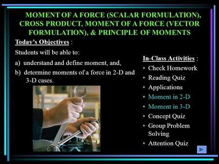MOMENT OF A FORCE (SCALAR FORMULATION), CROSS PRODUCT, MOMENT OF A FORCE (VECTOR FORMULATION), & PRINCIPLE OF MOMENTS Today's Objectives : Students will.