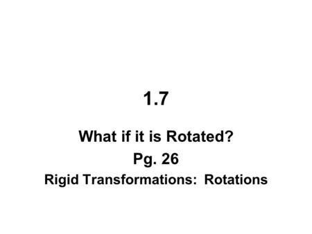 1.7 What if it is Rotated? Pg. 26 Rigid Transformations: Rotations.