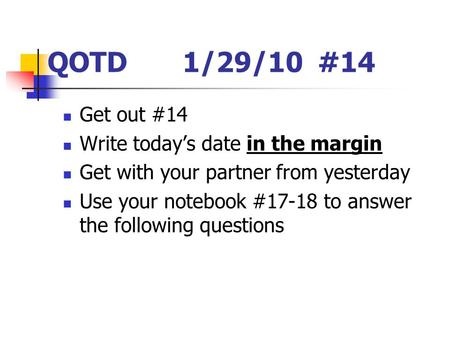 QOTD 1/29/10#14 Get out #14 Write today's date in the margin Get with your partner from yesterday Use your notebook #17-18 to answer the following questions.