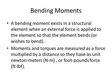Bending Moments A bending moment exists in a structural element when an external force is applied to the element so that the element bends (or wishes to.
