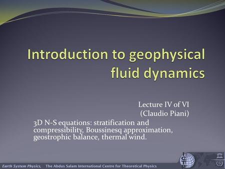 Lecture IV of VI (Claudio Piani) 3D N-S equations: stratification and compressibility, Boussinesq approximation, geostrophic balance, thermal wind.