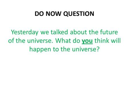 DO NOW QUESTION Yesterday we talked about the future of the universe. What do you think will happen to the universe?