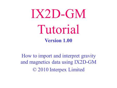 IX2D-GM Tutorial How to import and interpret gravity and magnetics data using IX2D-GM © 2010 Interpex Limited Version 1.00.