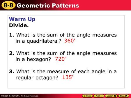 8-8 Geometric Patterns Warm Up Divide. 1. What is the sum of the angle measures in a quadrilateral? 2. What is the sum of the angle measures in a hexagon?