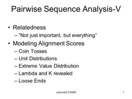 "Lecture 6 CS5661 Pairwise Sequence Analysis-V Relatedness –""Not just important, but everything"" Modeling Alignment Scores –Coin Tosses –Unit Distributions."
