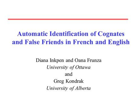 Automatic Identification of Cognates and False Friends in French and English Diana Inkpen and Oana Frunza University of Ottawa and Greg Kondrak University.