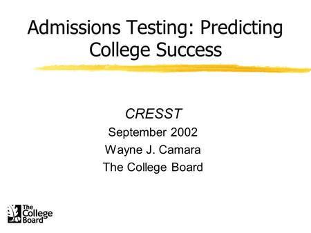 Admissions Testing: Predicting College Success CRESST September 2002 Wayne J. Camara The College Board.