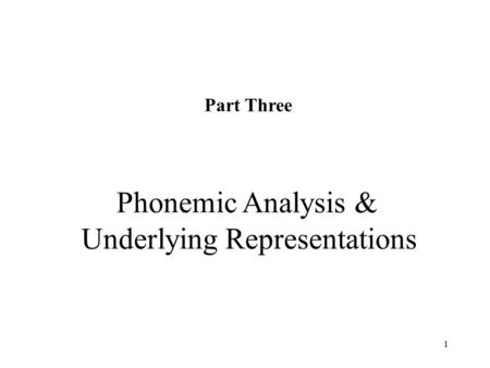 1 Part Three Phonemic Analysis & Underlying Representations.