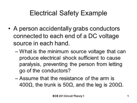 ECE 201 Circuit Theory 11 Electrical Safety Example A person accidentally grabs conductors connected to each end of a DC voltage source in each hand. –What.