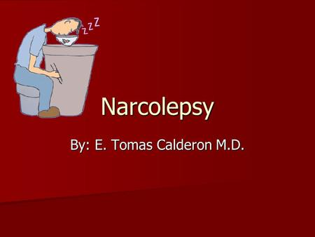 Narcolepsy By: E. Tomas Calderon M.D.. Narcolepsy Syndrome of abnormal sleep tendencies including excessive day time sleepiness Syndrome of abnormal sleep.