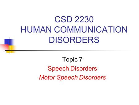 CSD 2230 HUMAN COMMUNICATION DISORDERS Topic 7 Speech Disorders Motor Speech Disorders.