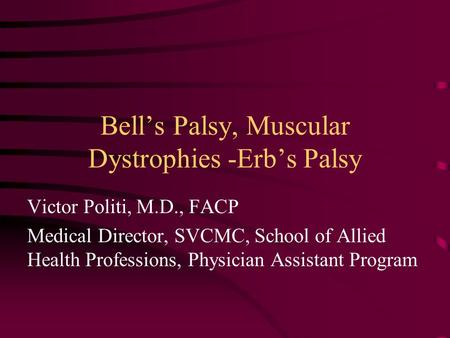 Bell's Palsy, Muscular Dystrophies -Erb's Palsy Victor Politi, M.D., FACP Medical Director, SVCMC, School of Allied Health Professions, Physician Assistant.