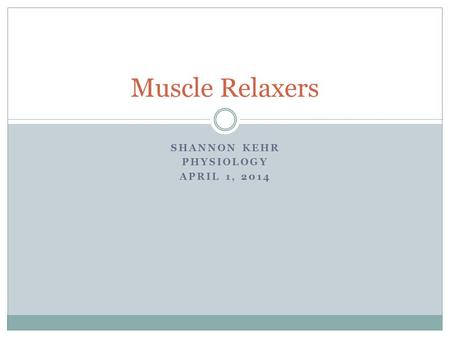 SHANNON KEHR PHYSIOLOGY APRIL 1, 2014 Muscle Relaxers.