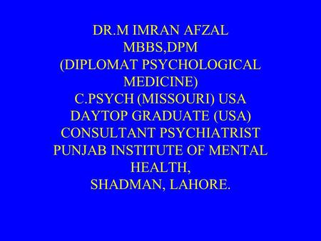 DR.M IMRAN AFZAL MBBS,DPM (DIPLOMAT PSYCHOLOGICAL MEDICINE) C.PSYCH (MISSOURI) USA DAYTOP GRADUATE (USA) CONSULTANT PSYCHIATRIST PUNJAB INSTITUTE OF MENTAL.