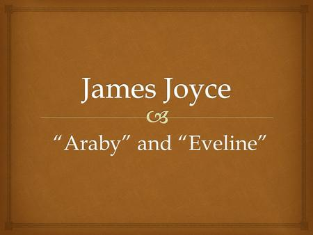 """Araby"" and ""Eveline"".   1882-1941  Born in Dublin, Ireland  Writer of great importance  First major work is Dubliners James Joyce."