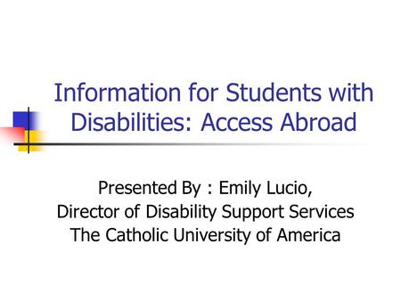 Information for Students with Disabilities: Access Abroad Presented By : Emily Lucio, Director of Disability Support Services The Catholic University of.