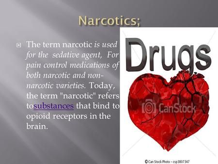  The term narcotic is used for the sedative agent, For pain control medications of both narcotic and non- narcotic varieties. Today, the term narcotic