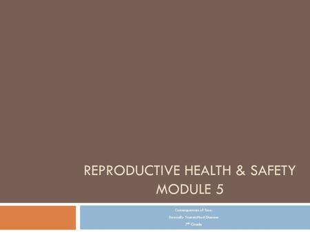 REPRODUCTIVE HEALTH & SAFETY MODULE 5 Consequences of Sex: Sexually Transmitted Disease 7 th Grade.