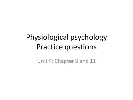 Physiological psychology Practice questions Unit 4: Chapter 8 and 11.