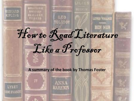 How to Read Literature Like a Professor A summary of the book by Thomas Foster.
