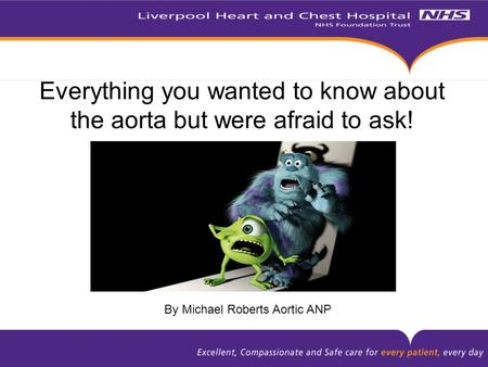 Everything you wanted to know about the aorta but were afraid to ask! By Michael Roberts Aortic ANP.