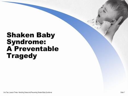 Unit Two, Lesson Three - Handling Stress and Preventing Shaken Baby SyndromeSlide 1 Shaken Baby Syndrome: A Preventable Tragedy.