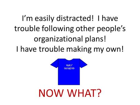 I'm easily distracted! I have trouble following other people's organizational plans! I have trouble making my own! NOW WHAT?