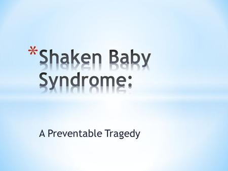 A Preventable Tragedy. * Clinical Definition: Shaken Baby Syndrome or SBS is a form of Abusive Head Trauma (AHT) that causes bleeding over the surface.