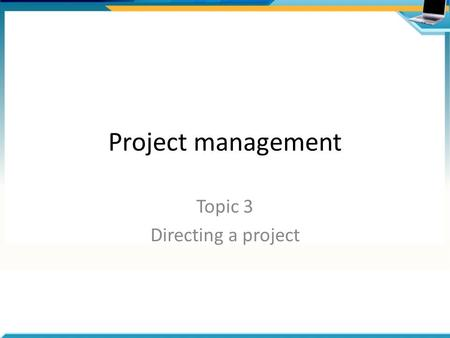 Project management Topic 3 Directing a project. Overview of processes Authorise Initiation Authorisation for Initiation Stage Authorise the Project Contract.