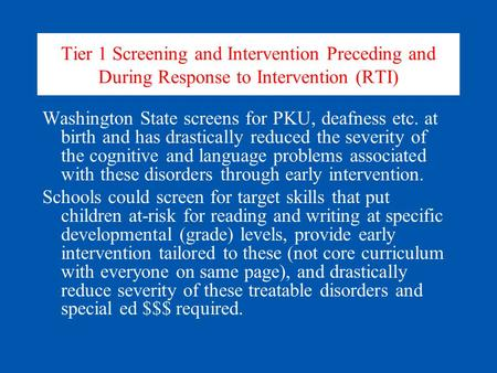 Tier 1 Screening and Intervention Preceding and During Response to Intervention (RTI) Washington State screens for PKU, deafness etc. at birth and has.