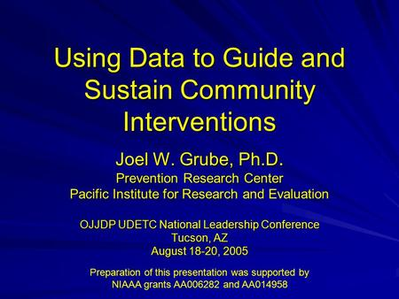 Using Data to Guide and Sustain Community Interventions Joel W. Grube, Ph.D. Prevention Research Center Pacific Institute for Research and Evaluation OJJDP.