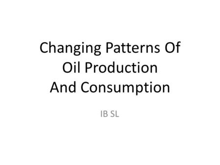 Changing Patterns Of Oil Production And Consumption IB SL.