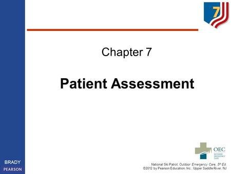 National Ski Patrol, Outdoor Emergency Care, 5 th Ed. ©2012 by Pearson Education, Inc., Upper Saddle River, NJ BRADY Chapter 7 Patient Assessment.
