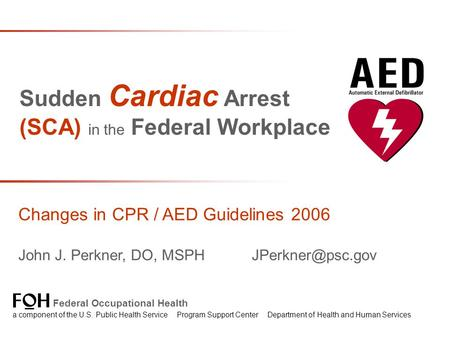 Sudden Cardiac Arrest (SCA) in the Federal Workplace Changes in CPR / AED Guidelines 2006 John J. Perkner, DO, MSPH Federal Occupational.