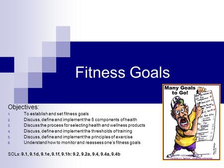 Fitness Goals Objectives: 1. To establish and set fitness goals 2. Discuss, define and implement the 5 components of health 3. Discuss the process for.