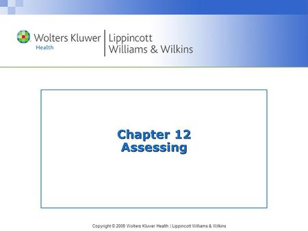 Copyright © 2008 Wolters Kluwer Health | Lippincott Williams & Wilkins Chapter 12 Assessing.