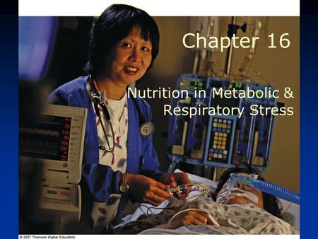 © 2007 Thomson - Wadsworth Chapter 16 Nutrition in Metabolic & Respiratory Stress.