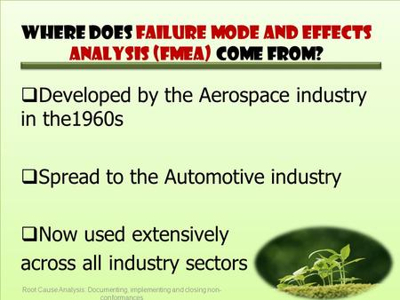 Where does Failure Mode and Effects Analysis (FMEA) come from?  Developed by the Aerospace industry in the1960s  Spread to the Automotive industry 