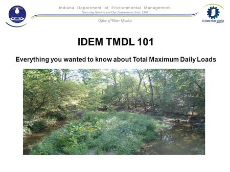 IDEM TMDL 101 Everything you wanted to know about Total Maximum Daily Loads.