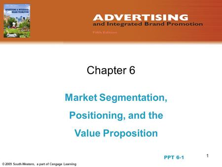 1 © 2009 South-Western, a part of Cengage Learning Chapter 6 Market Segmentation, Positioning, and the Value Proposition PPT 6-1.