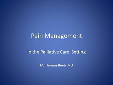 Pain Management In the Palliative Care Setting M. Thomas Beets MD.