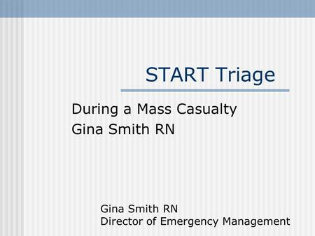 START Triage During a Mass Casualty Gina Smith RN Director of Emergency Management.