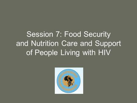 Session 7: Food Security and Nutrition Care and Support of People Living with HIV.