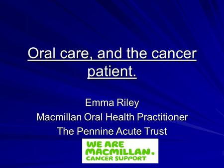 Oral care, and the cancer patient. Emma Riley Macmillan Oral Health Practitioner The Pennine Acute Trust.