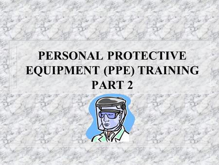 PERSONAL PROTECTIVE EQUIPMENT (PPE) TRAINING PART 2