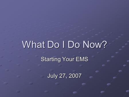 What Do I Do Now? Starting Your EMS July 27, 2007.