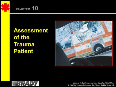 Limmer et al., Emergency Care Update, 10th Edition © 2007 by Pearson Education, Inc. Upper Saddle River, NJ CHAPTER 10 Assessment of the Trauma Patient.