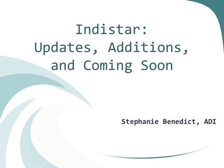 Indistar: Updates, Additions, and Coming Soon Stephanie Benedict, ADI.