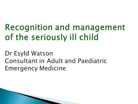 Recognition and management of the seriously ill child Dr Esyld Watson Consultant in Adult and Paediatric Emergency Medicine.