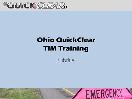 Ohio QuickClear TIM Training subtitle. QuickClear Committee AAA Ohio Buckeye State Sheriff's Association Ohio Association of Chiefs of Police Ohio Department.
